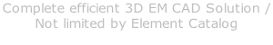 Complete efficient 3D EM CAD Solution /  Not limited by Element Catalog